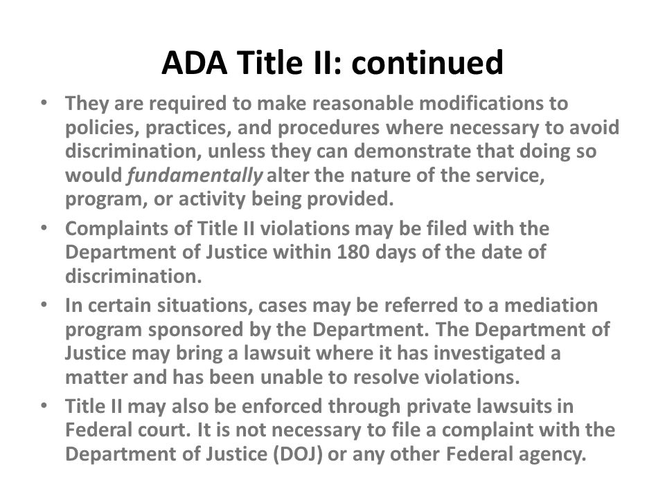 ADA Title II: continued They are required to make reasonable modifications to policies, practices, and procedures where necessary to avoid discriminat