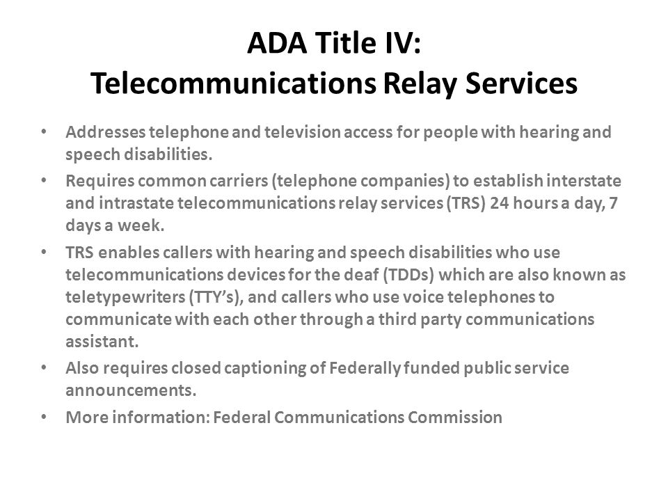ADA Title IV: Telecommunications Relay Services Addresses telephone and television access for people with hearing and speech disabilities. Requires co