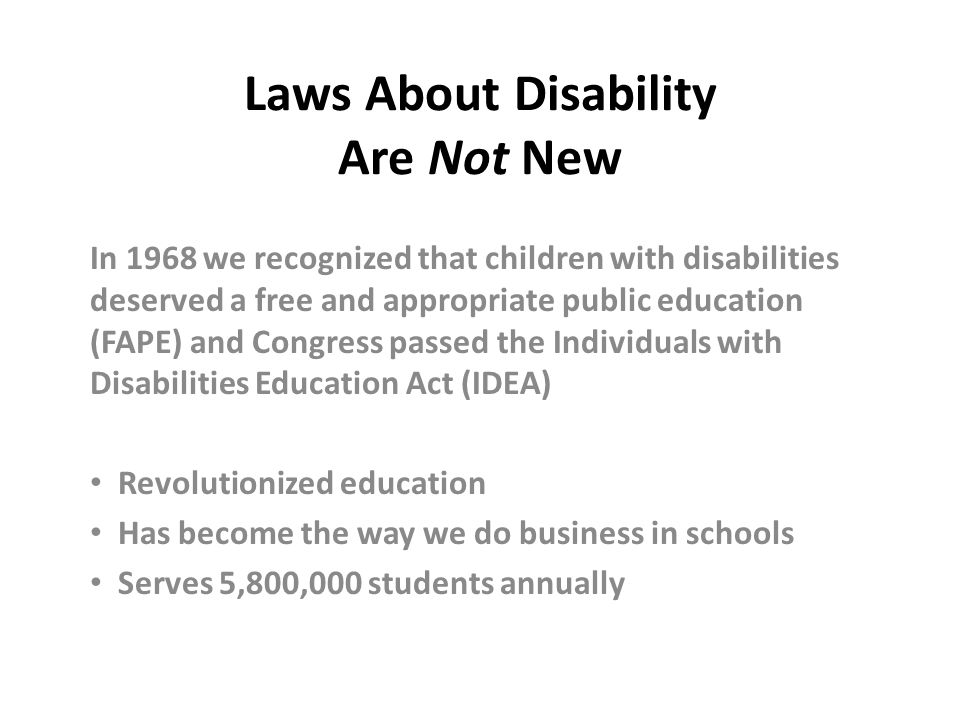 Laws About Disability Are Not New In 1968 we recognized that children with disabilities deserved a free and appropriate public education (FAPE) and Co