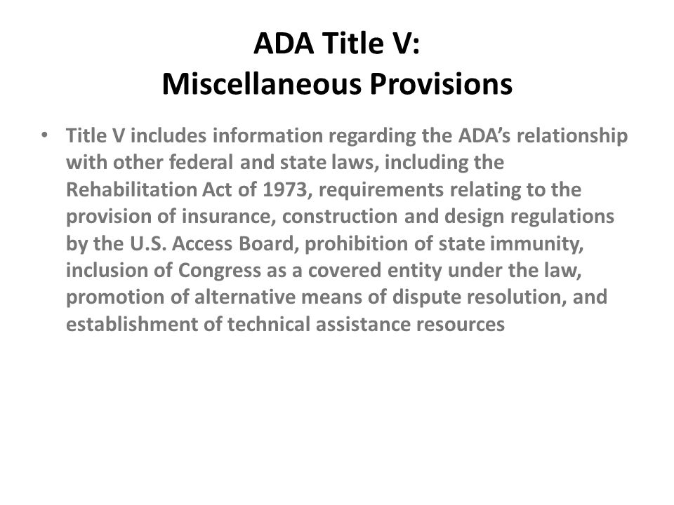 ADA Title V: Miscellaneous Provisions Title V includes information regarding the ADA's relationship with other federal and state laws, including the R