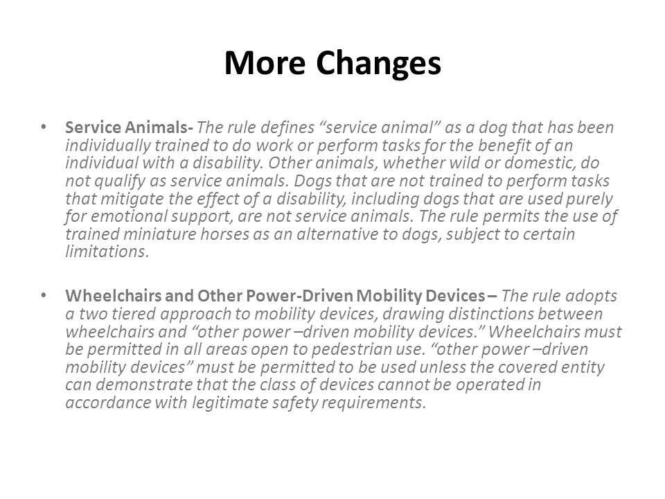 "More Changes Service Animals- The rule defines ""service animal"" as a dog that has been individually trained to do work or perform tasks for the benefi"