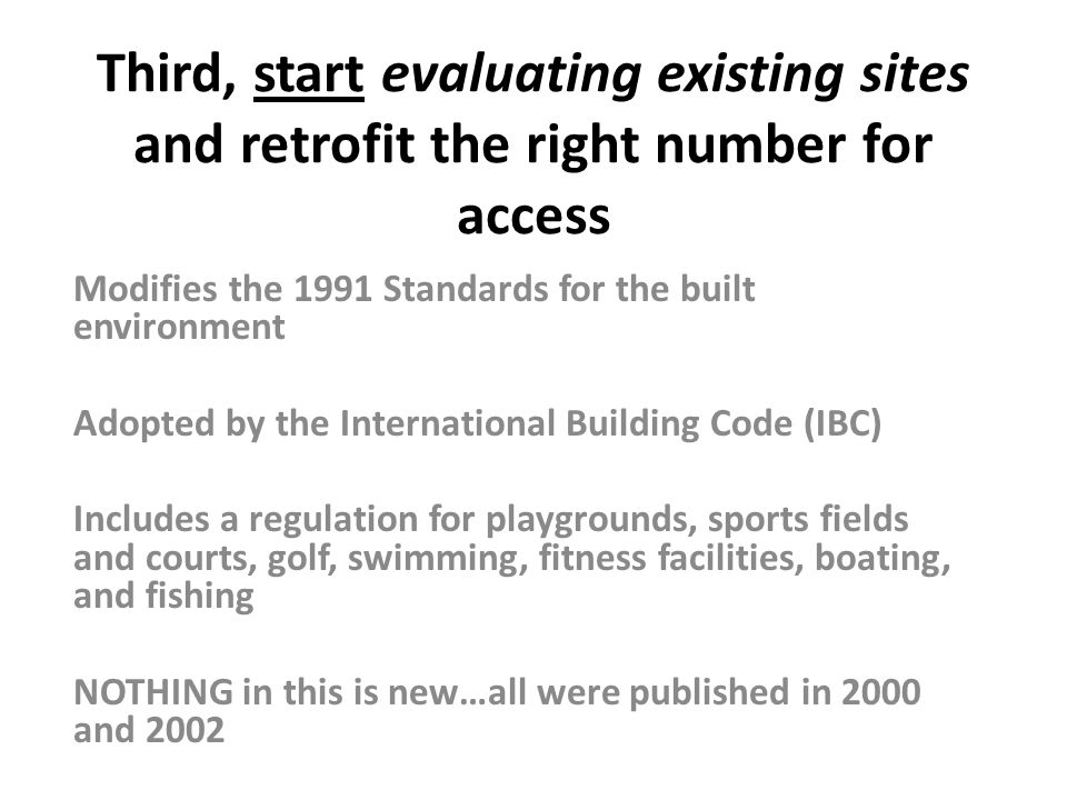 Third, start evaluating existing sites and retrofit the right number for access Modifies the 1991 Standards for the built environment Adopted by the I