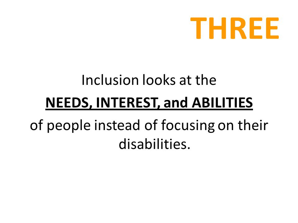 THREE Inclusion looks at the NEEDS, INTEREST, and ABILITIES of people instead of focusing on their disabilities.