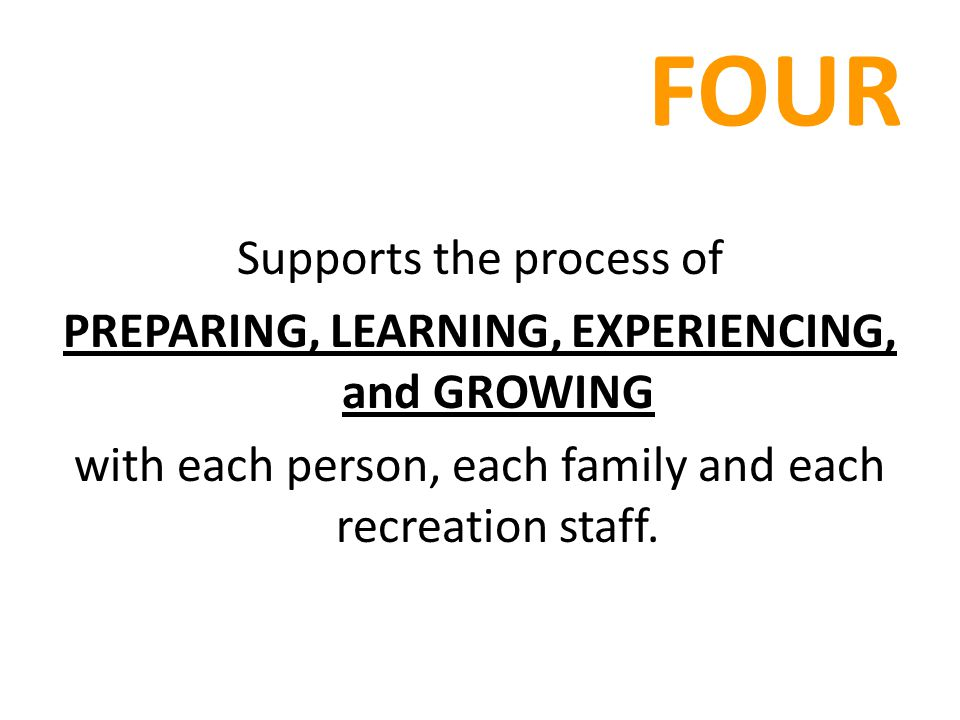 FOUR Supports the process of PREPARING, LEARNING, EXPERIENCING, and GROWING with each person, each family and each recreation staff.