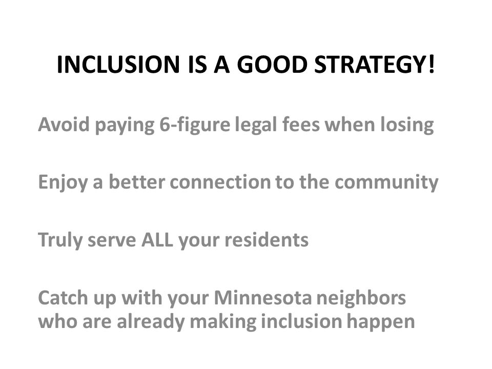 INCLUSION IS A GOOD STRATEGY! Avoid paying 6-figure legal fees when losing Enjoy a better connection to the community Truly serve ALL your residents C