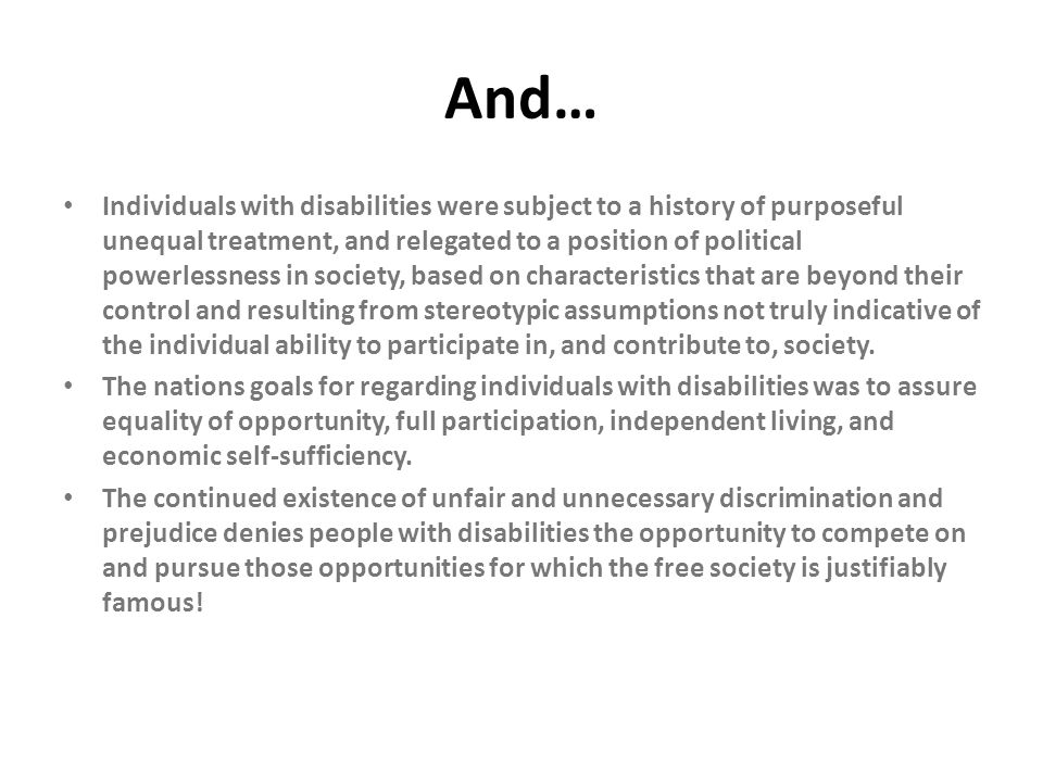 And… Individuals with disabilities were subject to a history of purposeful unequal treatment, and relegated to a position of political powerlessness i
