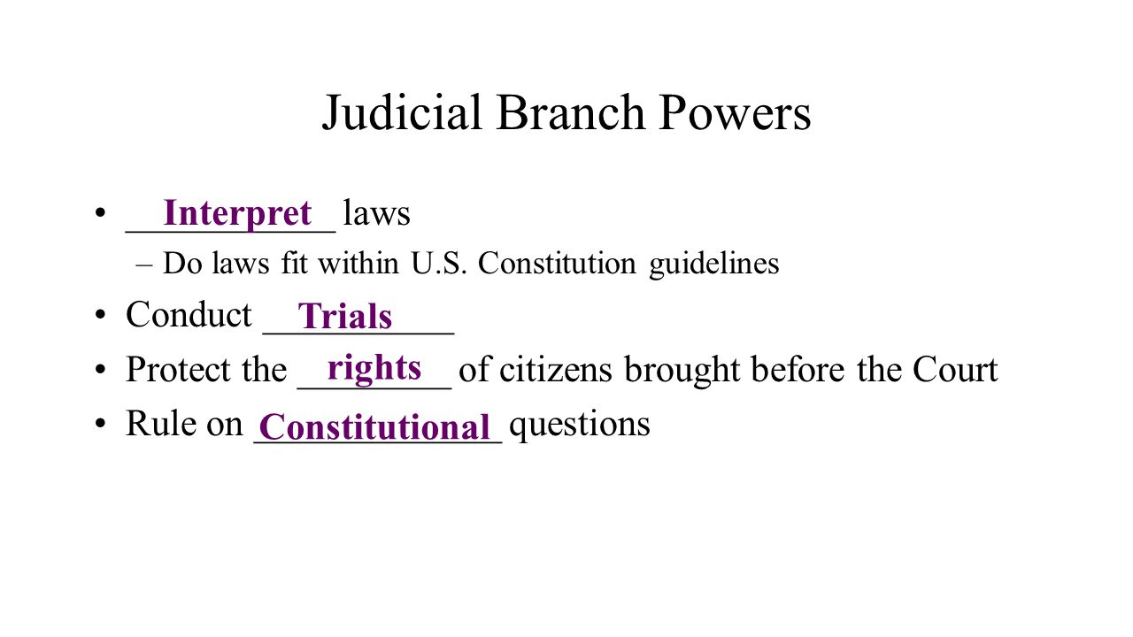 Judicial Branch Powers ___________ laws –Do laws fit within U.S. Constitution guidelines Conduct __________ Protect the ________ of citizens brought b