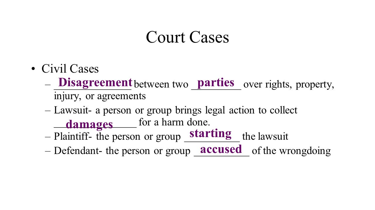 Court Cases Civil Cases –______________ between two _________ over rights, property, injury, or agreements –Lawsuit- a person or group brings legal ac