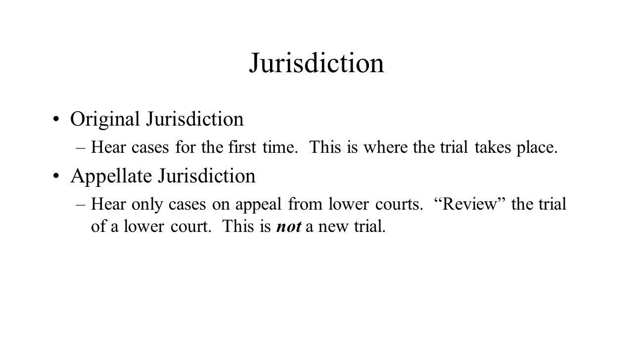 Jurisdiction Original Jurisdiction –Hear cases for the first time. This is where the trial takes place. Appellate Jurisdiction –Hear only cases on app
