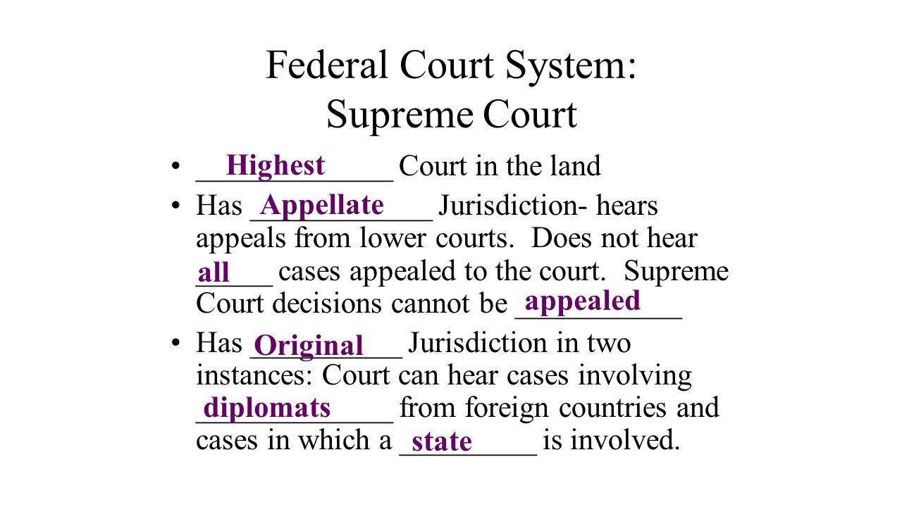 Federal Court System: Supreme Court _____________ Court in the land Has ____________ Jurisdiction- hears appeals from lower courts. Does not hear ____