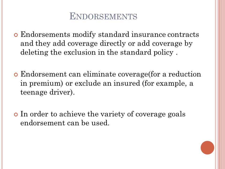 E NDORSEMENTS Endorsements modify standard insurance contracts and they add coverage directly or add coverage by deleting the exclusion in the standar