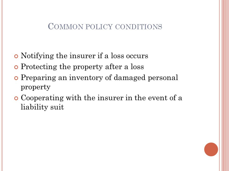 C OMMON POLICY CONDITIONS Notifying the insurer if a loss occurs Protecting the property after a loss Preparing an inventory of damaged personal property Cooperating with the insurer in the event of a liability suit