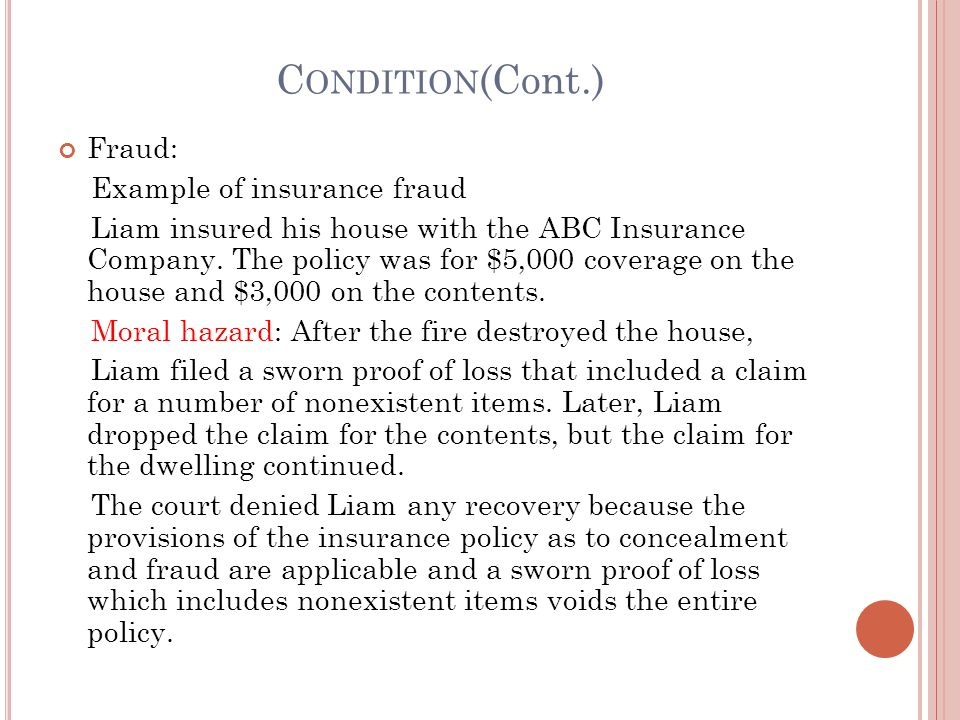 C ONDITION (Cont.) Fraud: Example of insurance fraud Liam insured his house with the ABC Insurance Company. The policy was for $5,000 coverage on the