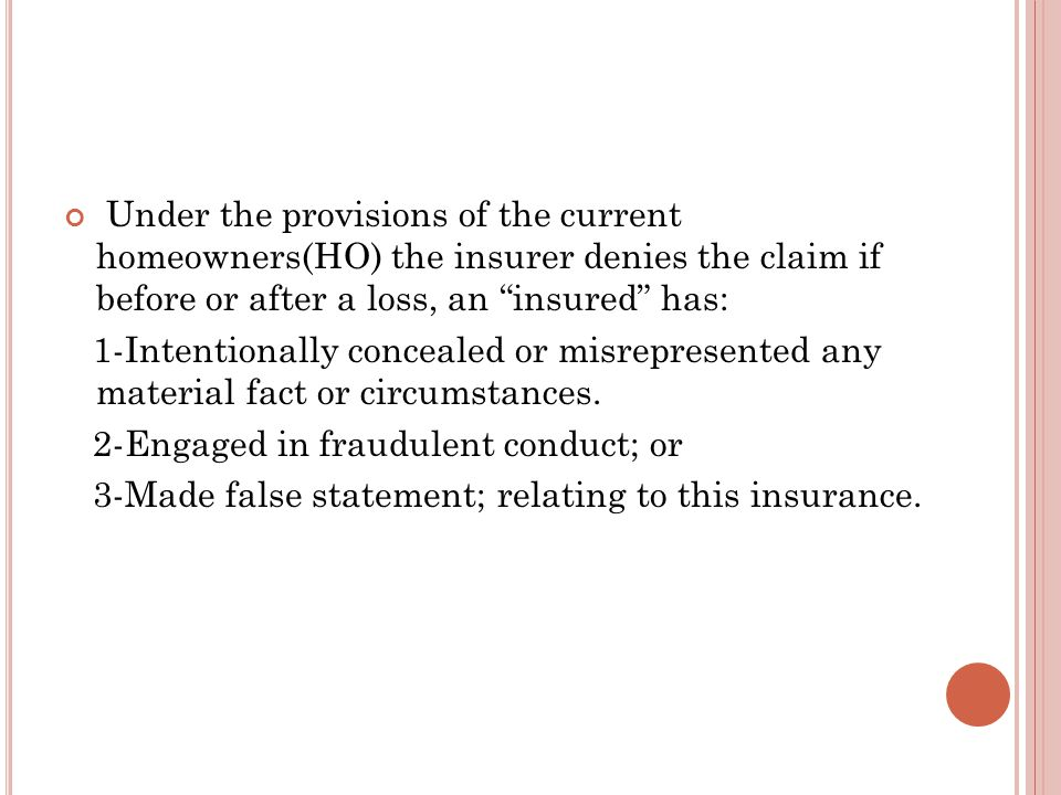Under the provisions of the current homeowners(HO) the insurer denies the claim if before or after a loss, an insured has: 1-Intentionally concealed or misrepresented any material fact or circumstances.