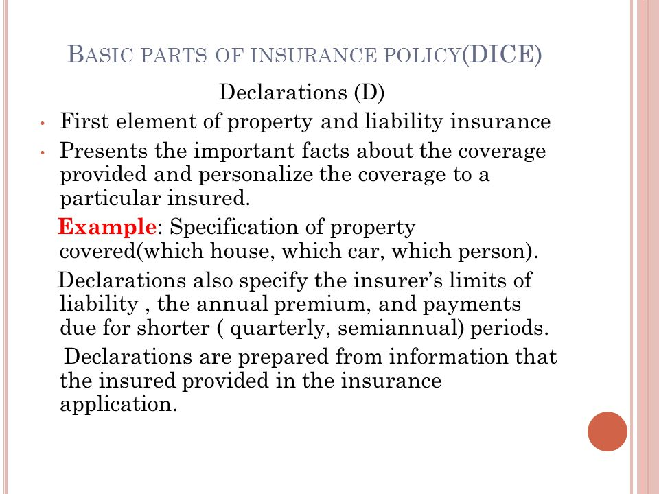 B ASIC PARTS OF INSURANCE POLICY (DICE) Declarations (D) First element of property and liability insurance Presents the important facts about the coverage provided and personalize the coverage to a particular insured.