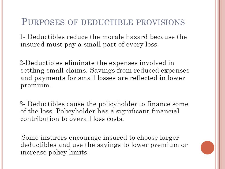 P URPOSES OF DEDUCTIBLE PROVISIONS 1- Deductibles reduce the morale hazard because the insured must pay a small part of every loss. 2-Deductibles elim