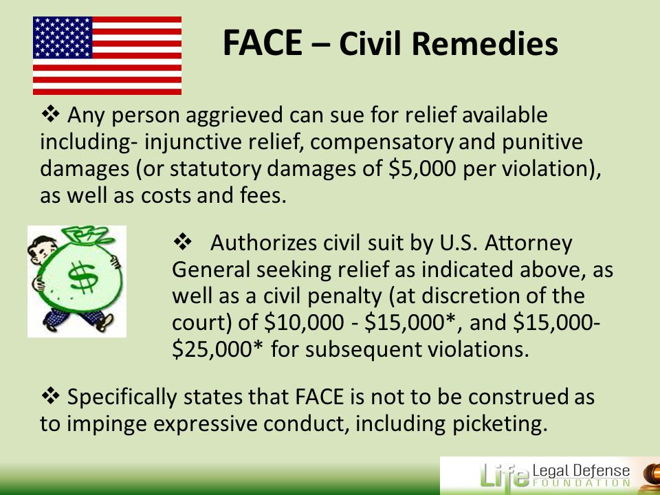FACE – Civil Remedies  Any person aggrieved can sue for relief available including- injunctive relief, compensatory and punitive damages (or statutory damages of $5,000 per violation), as well as costs and fees.