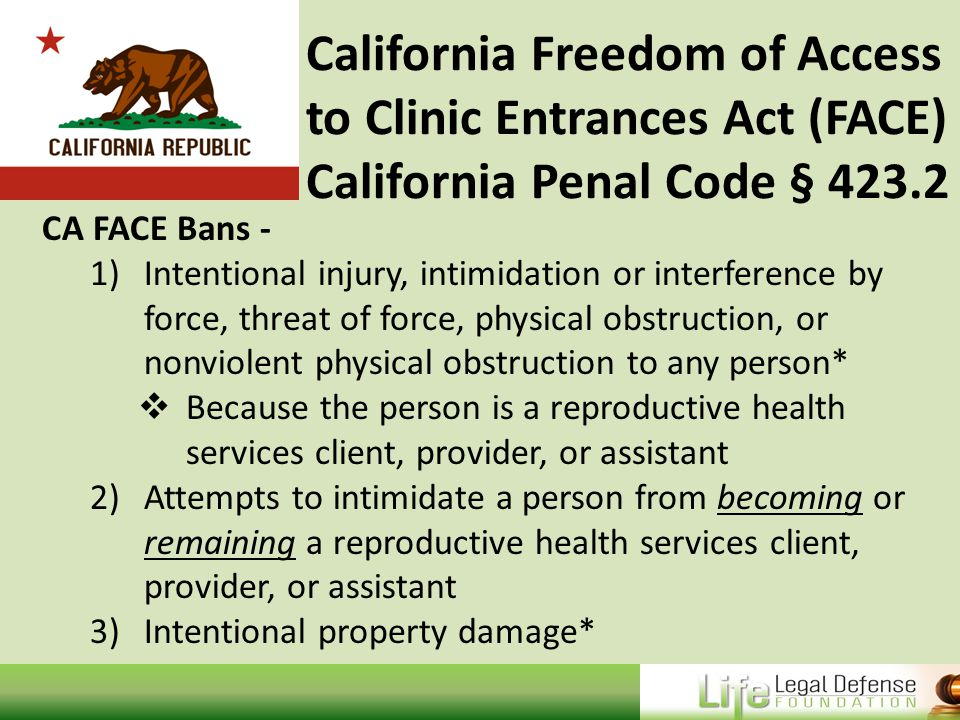 California Freedom of Access to Clinic Entrances Act (FACE) California Penal Code § 423.2 CA FACE Bans - 1)Intentional injury, intimidation or interference by force, threat of force, physical obstruction, or nonviolent physical obstruction to any person*  Because the person is a reproductive health services client, provider, or assistant 2)Attempts to intimidate a person from becoming or remaining a reproductive health services client, provider, or assistant 3)Intentional property damage*