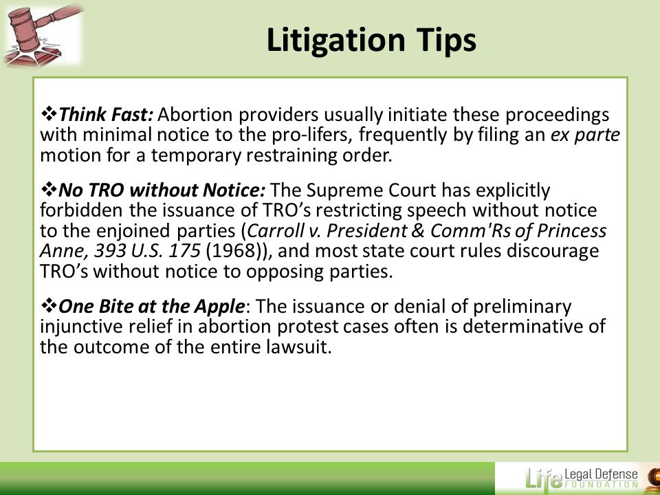 Litigation Tips  Think Fast: Abortion providers usually initiate these proceedings with minimal notice to the pro-lifers, frequently by filing an ex parte motion for a temporary restraining order.