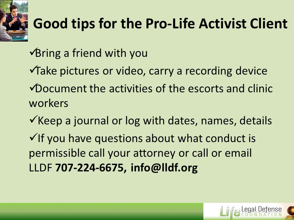 Good tips for the Pro-Life Activist Client Bring a friend with you Take pictures or video, carry a recording device Document the activities of the escorts and clinic workers Keep a journal or log with dates, names, details If you have questions about what conduct is permissible call your attorney or call or email LLDF 707-224-6675, info@lldf.org