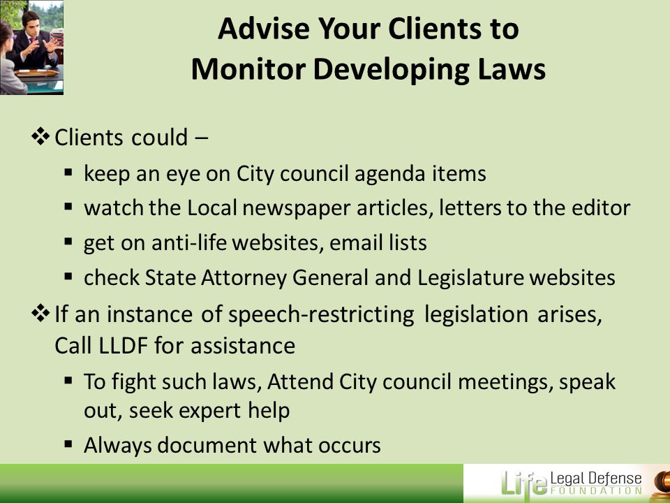 Advise Your Clients to Monitor Developing Laws  Clients could –  keep an eye on City council agenda items  watch the Local newspaper articles, letters to the editor  get on anti-life websites, email lists  check State Attorney General and Legislature websites  If an instance of speech-restricting legislation arises, Call LLDF for assistance  To fight such laws, Attend City council meetings, speak out, seek expert help  Always document what occurs