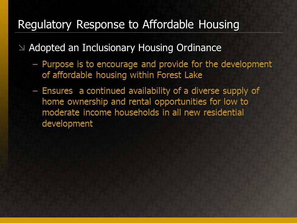 Regulatory Response to Affordable Housing  Adopted an Inclusionary Housing Ordinance –Purpose is to encourage and provide for the development of affordable housing within Forest Lake –Ensures a continued availability of a diverse supply of home ownership and rental opportunities for low to moderate income households in all new residential development