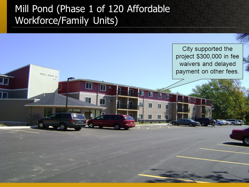 Mill Pond (Phase 1 of 120 Affordable Workforce/Family Units) City supported the project $300,000 in fee waivers and delayed payment on other fees.