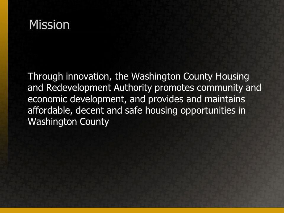 Mission Through innovation, the Washington County Housing and Redevelopment Authority promotes community and economic development, and provides and maintains affordable, decent and safe housing opportunities in Washington County