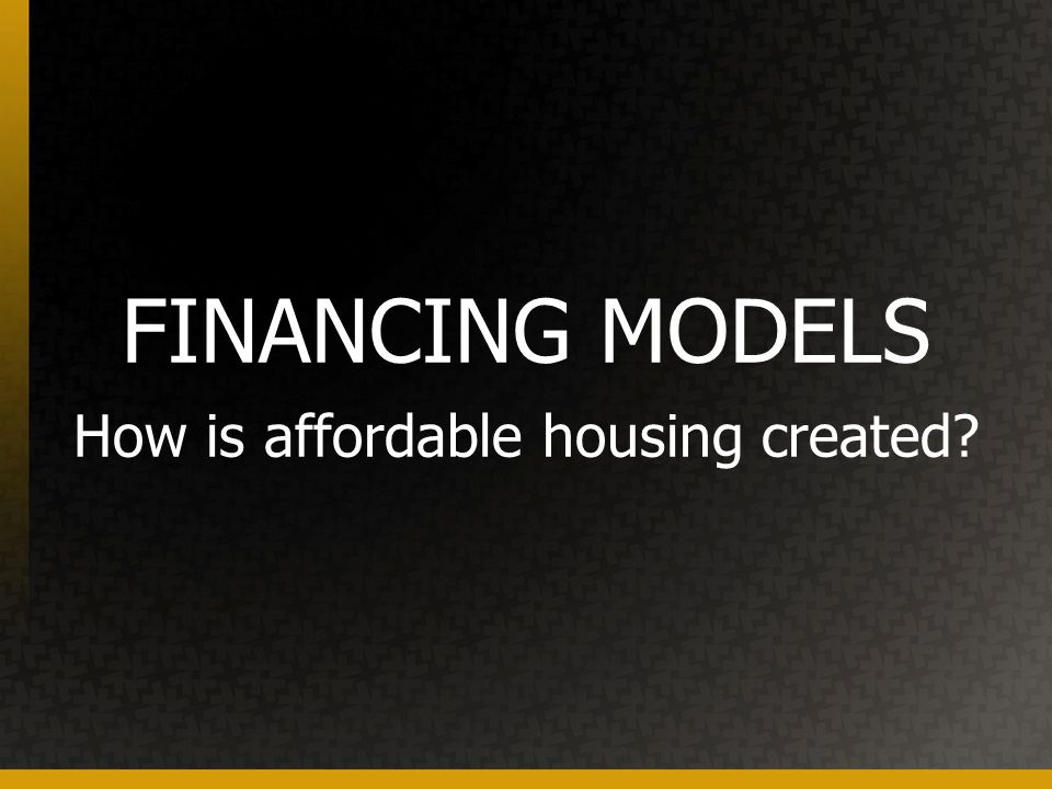 FINANCING MODELS How is affordable housing created