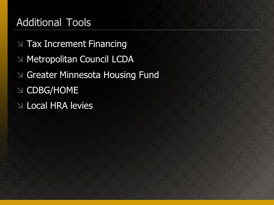 Additional Tools  Tax Increment Financing  Metropolitan Council LCDA  Greater Minnesota Housing Fund  CDBG/HOME  Local HRA levies