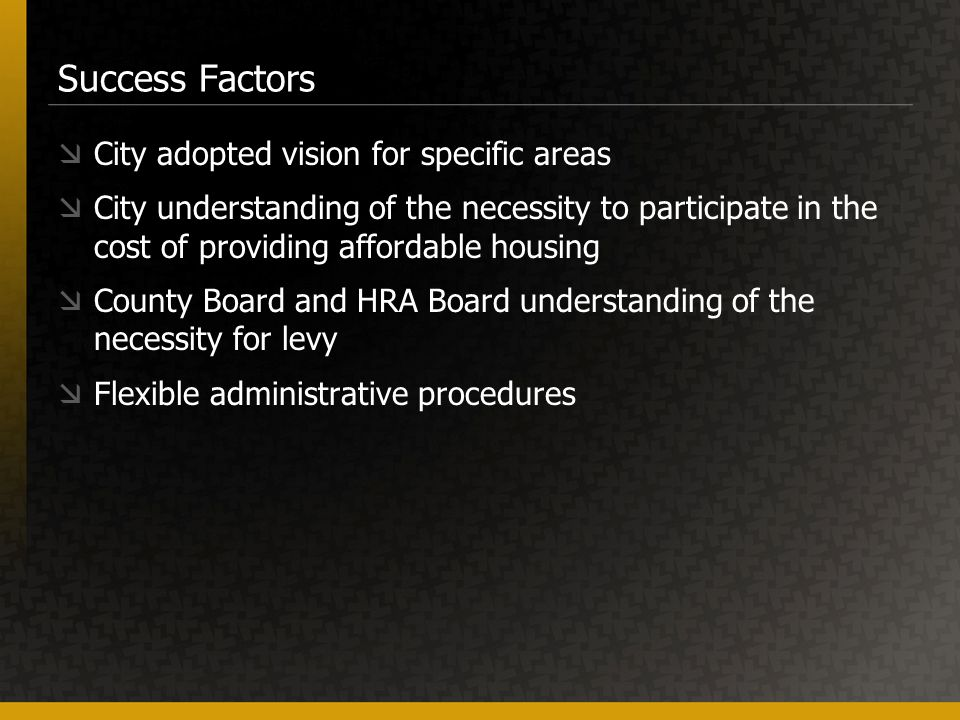 Success Factors  City adopted vision for specific areas  City understanding of the necessity to participate in the cost of providing affordable housing  County Board and HRA Board understanding of the necessity for levy  Flexible administrative procedures