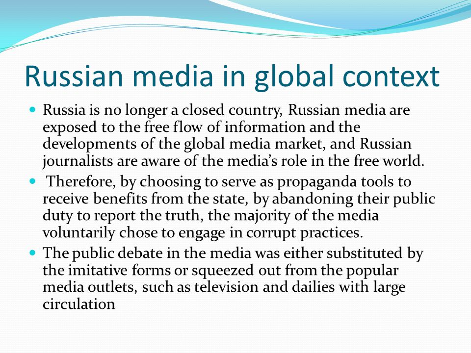 Russian media in global context Russia is no longer a closed country, Russian media are exposed to the free flow of information and the developments of the global media market, and Russian journalists are aware of the media's role in the free world.