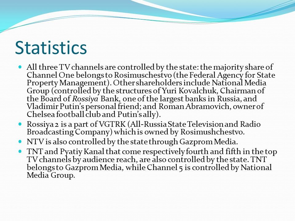 Statistics All three TV channels are controlled by the state: the majority share of Channel One belongs to Rosimuschestvo (the Federal Agency for State Property Management).