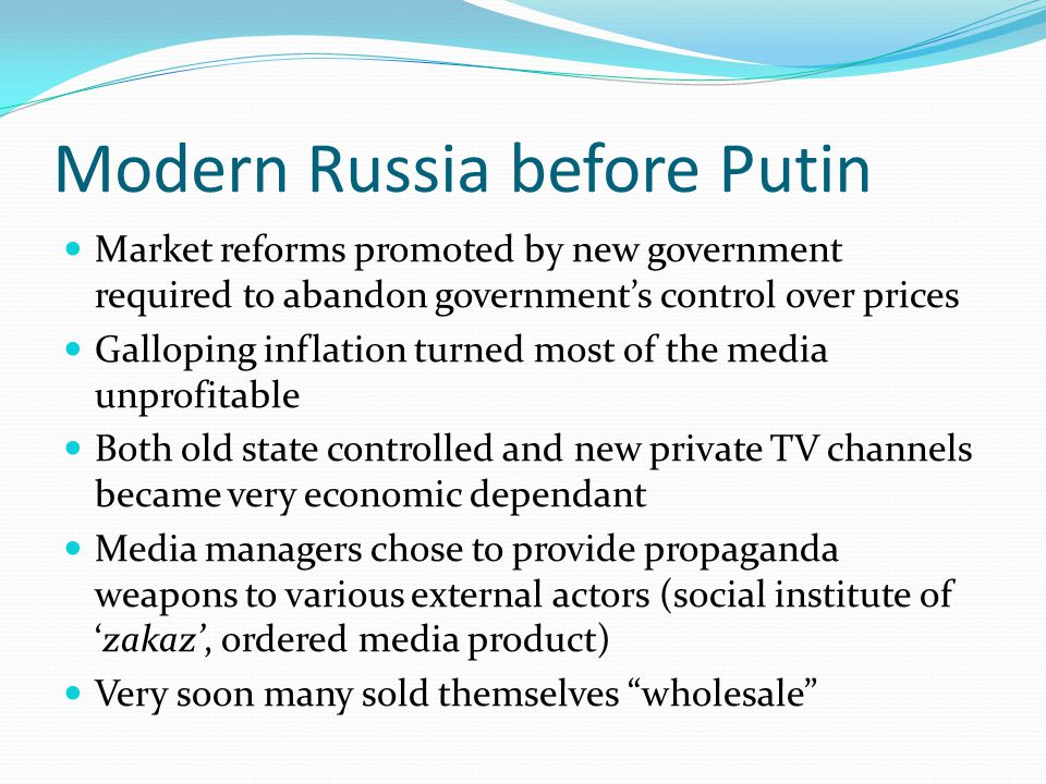 Modern Russia before Putin Market reforms promoted by new government required to abandon government's control over prices Galloping inflation turned most of the media unprofitable Both old state controlled and new private TV channels became very economic dependant Media managers chose to provide propaganda weapons to various external actors (social institute of 'zakaz', ordered media product) Very soon many sold themselves wholesale