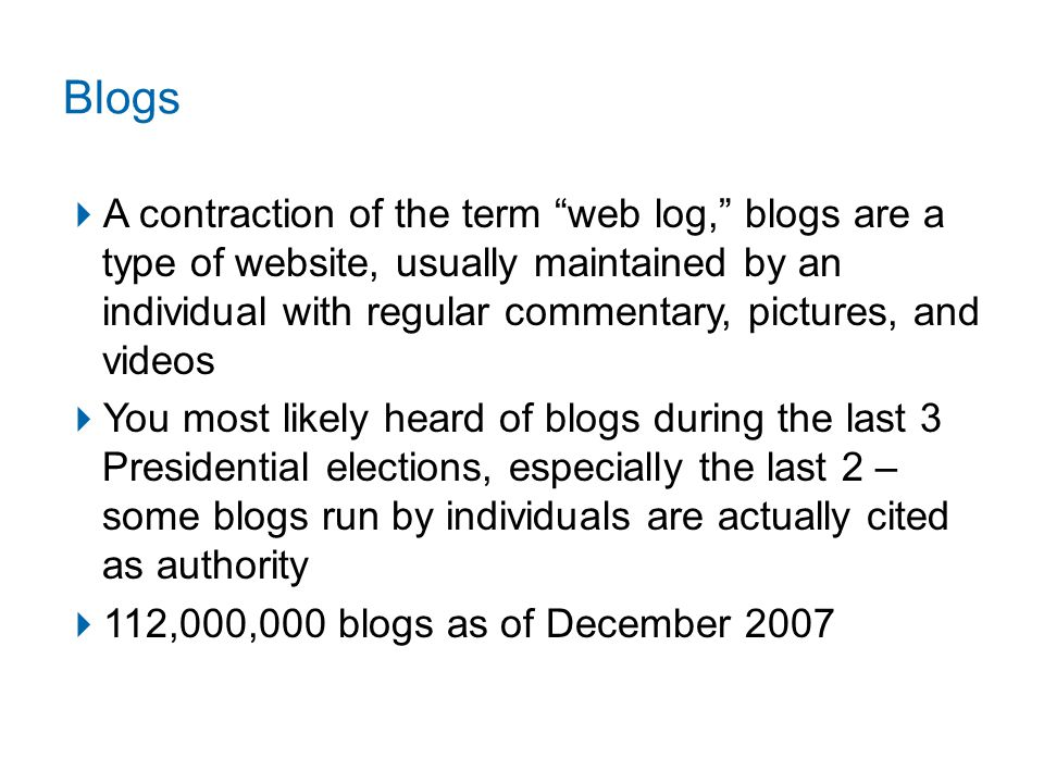 Blogs  A contraction of the term web log, blogs are a type of website, usually maintained by an individual with regular commentary, pictures, and videos  You most likely heard of blogs during the last 3 Presidential elections, especially the last 2 – some blogs run by individuals are actually cited as authority  112,000,000 blogs as of December 2007
