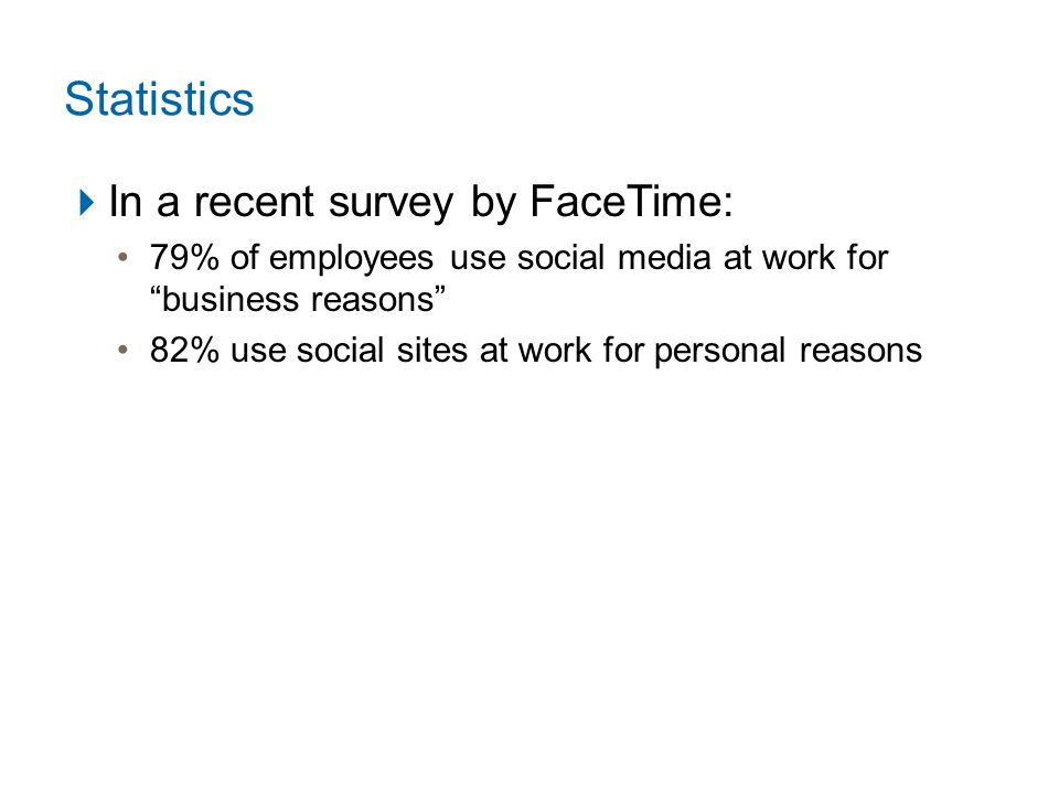 Statistics  In a recent survey by FaceTime: 79% of employees use social media at work for business reasons 82% use social sites at work for personal reasons