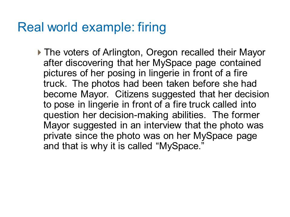 Real world example: firing  The voters of Arlington, Oregon recalled their Mayor after discovering that her MySpace page contained pictures of her posing in lingerie in front of a fire truck.