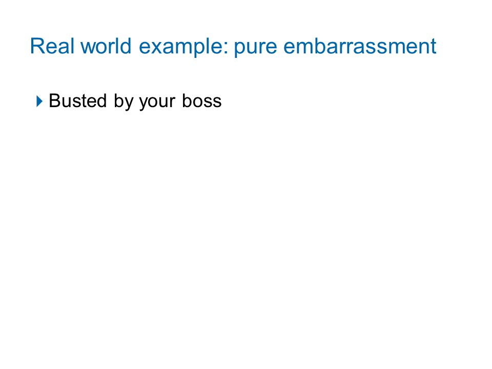 Real world example: pure embarrassment  Busted by your boss