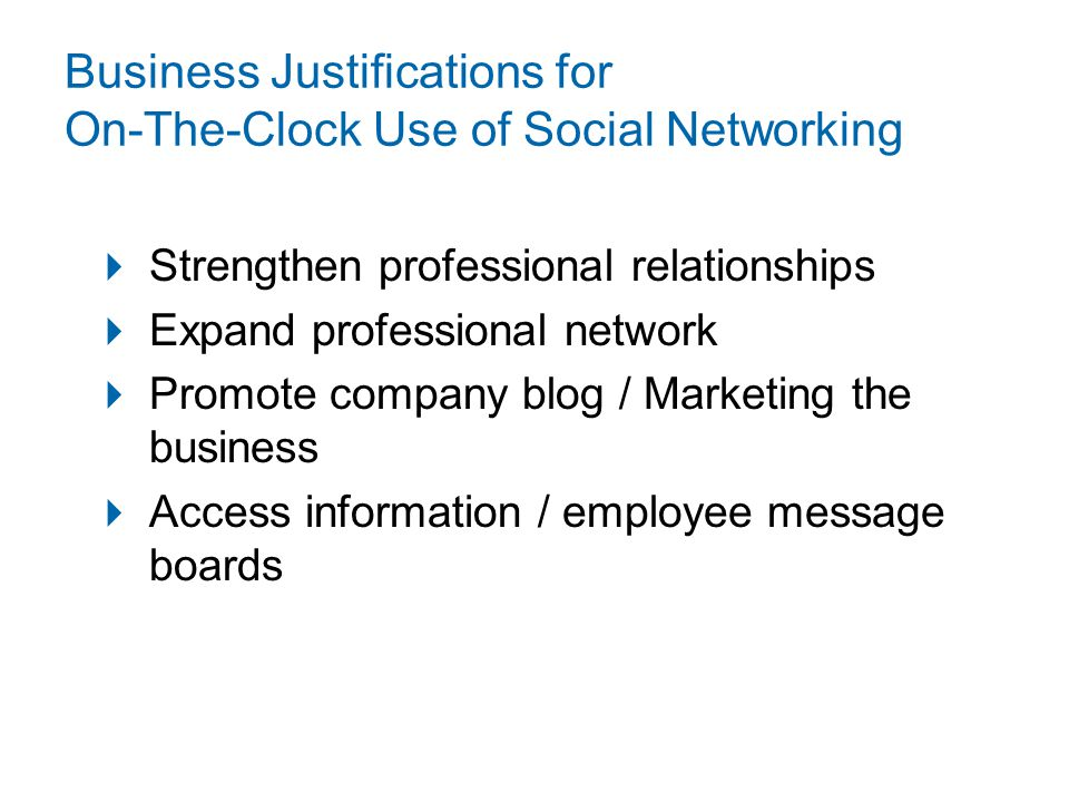 Business Justifications for On-The-Clock Use of Social Networking  Strengthen professional relationships  Expand professional network  Promote company blog / Marketing the business  Access information / employee message boards