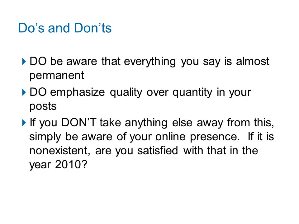 Do's and Don'ts  DO be aware that everything you say is almost permanent  DO emphasize quality over quantity in your posts  If you DON'T take anything else away from this, simply be aware of your online presence.