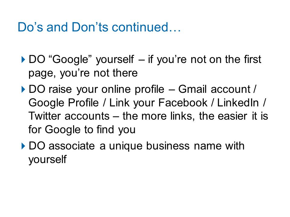 Do's and Don'ts continued…  DO Google yourself – if you're not on the first page, you're not there  DO raise your online profile – Gmail account / Google Profile / Link your Facebook / LinkedIn / Twitter accounts – the more links, the easier it is for Google to find you  DO associate a unique business name with yourself