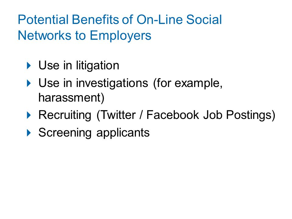 Potential Benefits of On-Line Social Networks to Employers  Use in litigation  Use in investigations (for example, harassment)  Recruiting (Twitter / Facebook Job Postings)  Screening applicants