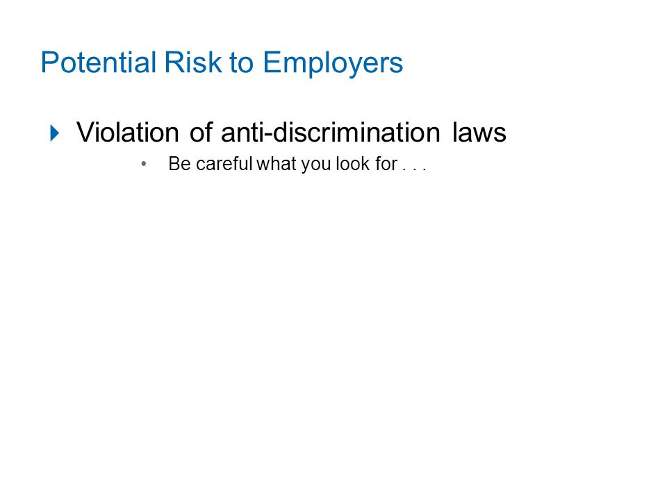 Potential Risk to Employers  Violation of anti-discrimination laws Be careful what you look for...