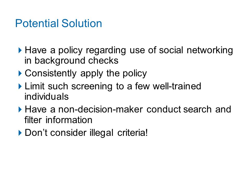 Potential Solution  Have a policy regarding use of social networking in background checks  Consistently apply the policy  Limit such screening to a few well-trained individuals  Have a non-decision-maker conduct search and filter information  Don't consider illegal criteria!