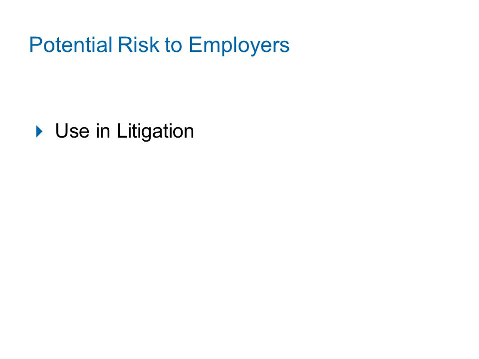 Potential Risk to Employers  Use in Litigation