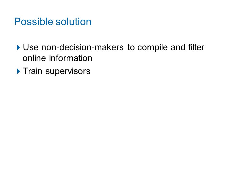 Possible solution  Use non-decision-makers to compile and filter online information  Train supervisors