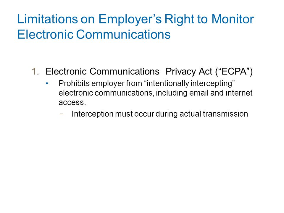 Limitations on Employer's Right to Monitor Electronic Communications 1.Electronic Communications Privacy Act ( ECPA ) Prohibits employer from intentionally intercepting electronic communications, including email and internet access.