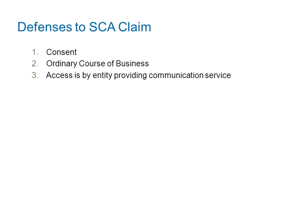 Defenses to SCA Claim 1.Consent 2.Ordinary Course of Business 3.Access is by entity providing communication service