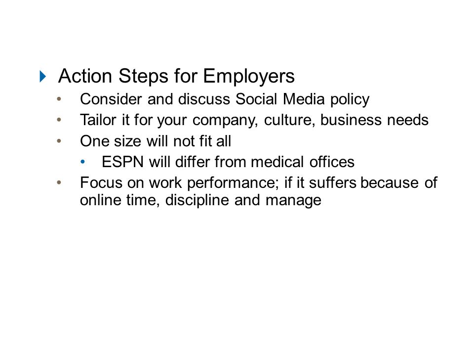  Action Steps for Employers Consider and discuss Social Media policy Tailor it for your company, culture, business needs One size will not fit all ESPN will differ from medical offices Focus on work performance; if it suffers because of online time, discipline and manage