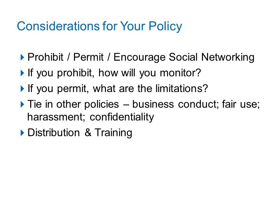 Considerations for Your Policy  Prohibit / Permit / Encourage Social Networking  If you prohibit, how will you monitor.